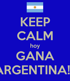 Poster: KEEP CALM hoy GANA ARGENTINA!!!