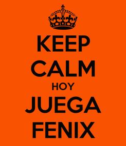 Poster: KEEP CALM HOY JUEGA FENIX