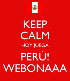 Poster: KEEP CALM HOY JUEGA PERÚ! WEBONAAA