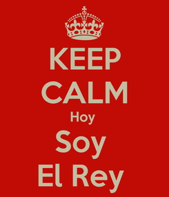 Poster: KEEP CALM Hoy  Soy  El Rey