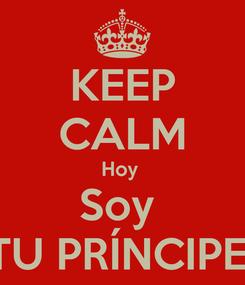 Poster: KEEP CALM Hoy  Soy  TU PRÍNCIPE