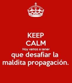 Poster: KEEP CALM Hoy vamos a tener que desafiar la  maldita propagación.