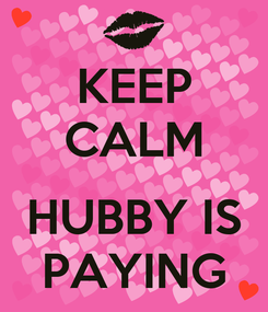 Poster: KEEP CALM  HUBBY IS PAYING