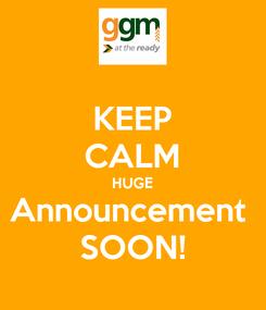 Poster: KEEP CALM HUGE Announcement  SOON!