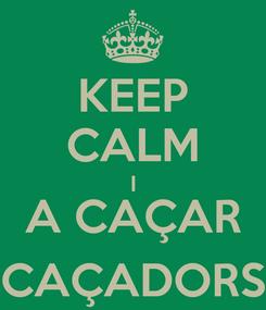 Poster: KEEP CALM I A CAÇAR CAÇADORS