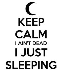 Poster: KEEP CALM I AIN'T DEAD I JUST SLEEPING