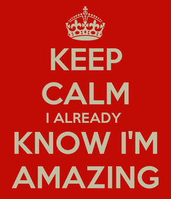Poster: KEEP CALM I ALREADY  KNOW I'M AMAZING