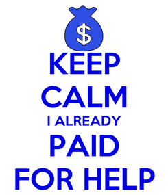 Poster: KEEP CALM I ALREADY PAID FOR HELP
