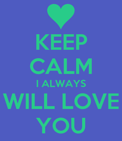 Poster: KEEP CALM I ALWAYS   WILL LOVE   YOU