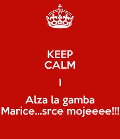 Poster: KEEP CALM I Alza la gamba Marice...srce mojeeee!!!