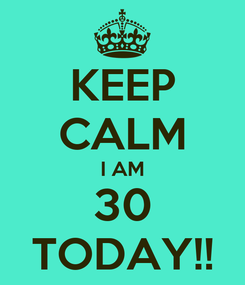 Poster: KEEP CALM I AM 30 TODAY!!