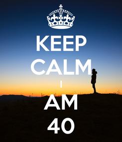 Poster: KEEP CALM I AM 40