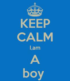 Poster: KEEP CALM I,am A boy