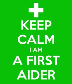 Poster: KEEP CALM I AM A FIRST AIDER