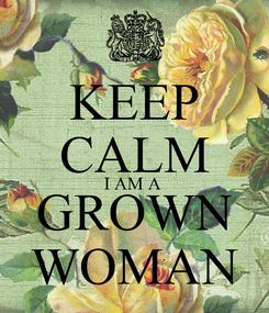 Poster: KEEP CALM I AM A  GROWN WOMAN