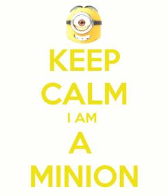 Poster: KEEP CALM I AM  A  MINION