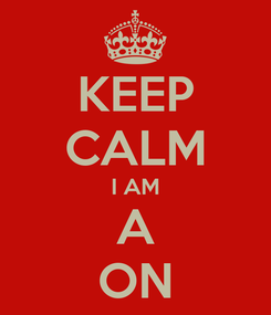 Poster: KEEP CALM I AM A ON