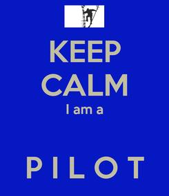 Poster: KEEP CALM I am a  P I L O T