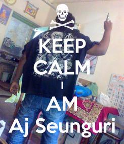 Poster: KEEP CALM I AM Aj Seunguri