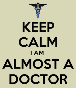 Poster: KEEP CALM I AM  ALMOST A DOCTOR