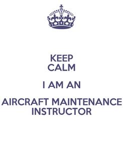Poster: KEEP CALM I AM AN AIRCRAFT MAINTENANCE INSTRUCTOR