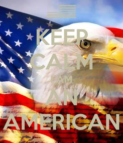 Poster: KEEP CALM I AM AN AMERICAN