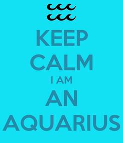 Poster: KEEP CALM I AM AN AQUARIUS