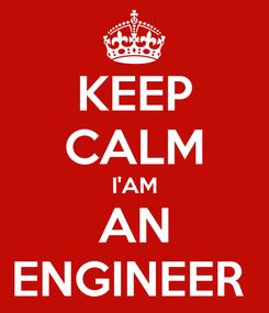 Poster: KEEP CALM I'AM AN ENGINEER