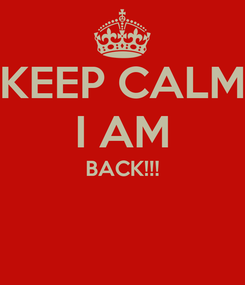 Poster: KEEP CALM I AM BACK!!!