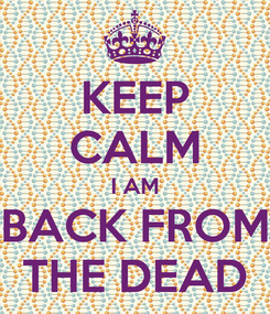 Poster: KEEP CALM I AM BACK FROM THE DEAD