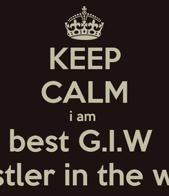 Poster: KEEP CALM i am  best G.I.W  wrestler in the world