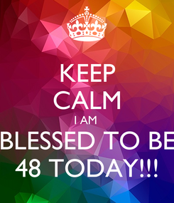 Poster: KEEP CALM I AM  BLESSED TO BE 48 TODAY!!!