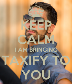Poster: KEEP CALM I AM BRINGING TAXIFY TO YOU