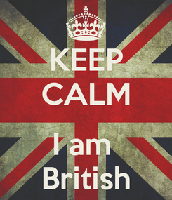 Poster: KEEP CALM  I am  British