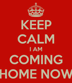 Poster: KEEP CALM I AM COMING HOME NOW