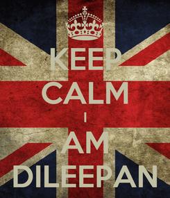 Poster: KEEP CALM I AM DILEEPAN