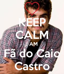 Poster: KEEP CALM I AM Fã do Caio Castro