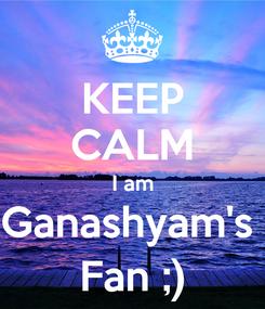 Poster: KEEP CALM I am Ganashyam's  Fan ;)
