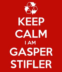 Poster: KEEP CALM I AM  GASPER STIFLER