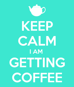 Poster: KEEP CALM I AM  GETTING COFFEE