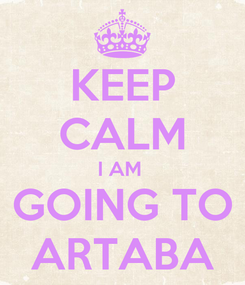 Poster: KEEP CALM I AM  GOING TO ARTABA