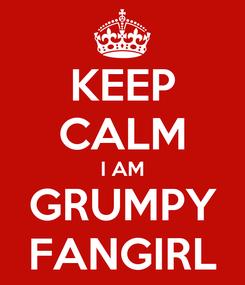 Poster: KEEP CALM I AM GRUMPY FANGIRL