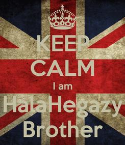 Poster: KEEP CALM I am HalaHegazy Brother