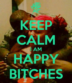 Poster: KEEP CALM I AM HAPPY BITCHES