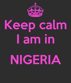 Poster: Keep calm I am in  NIGERIA