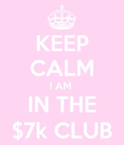 Poster: KEEP CALM I AM  IN THE $7k CLUB