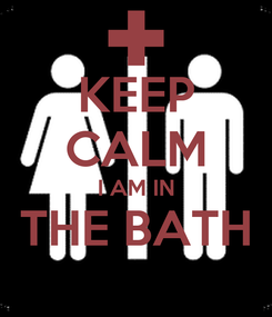 Poster: KEEP CALM I AM IN THE BATH