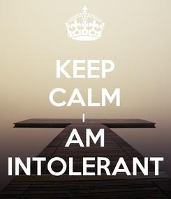 Poster: KEEP CALM I  AM INTOLERANT