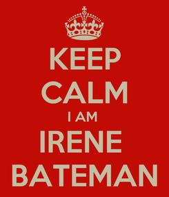 Poster: KEEP CALM I AM  IRENE  BATEMAN