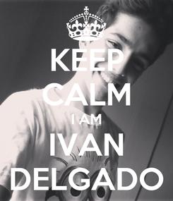 Poster: KEEP CALM I AM IVAN DELGADO